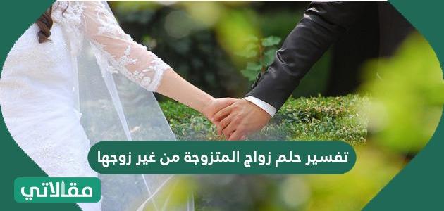 تفسير حلم زواج المتزوجة من غير زوجها سواح برس