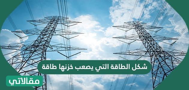 شكل الطاقة التي يصعب خزنها طاقة