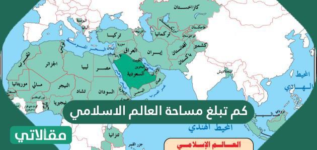 كم تبلغ مساحة العالم الاسلامي تاريخ العالم الإسلامي بالتفصيل سواح برس