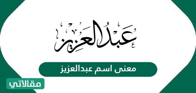 معنى اسم عبدالعزيز في اللغة العربية وصفات حامله سواح برس